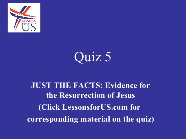 Quiz 5 JUST THE FACTS: Evidence for     the Resurrection of Jesus   (Click LessonsforUS.com forcorresponding material on t...
