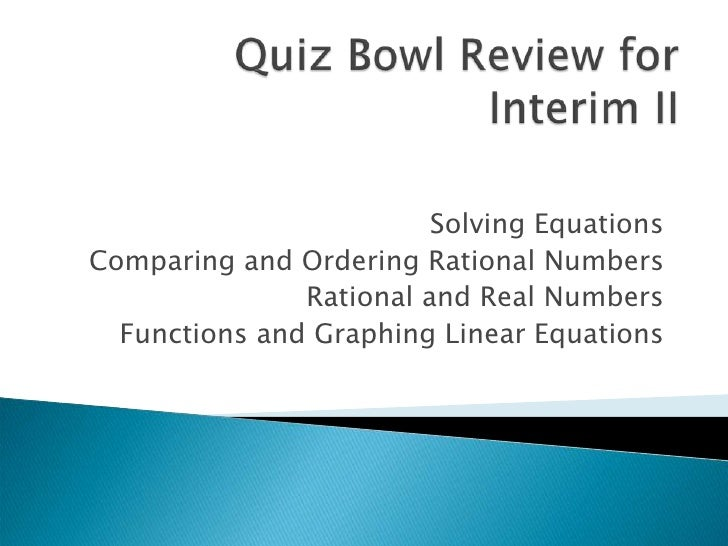 Quiz Bowl Review for Interim II<br />Solving Equations<br />Comparing and Ordering Rational Numbers<br />Rational and Real...