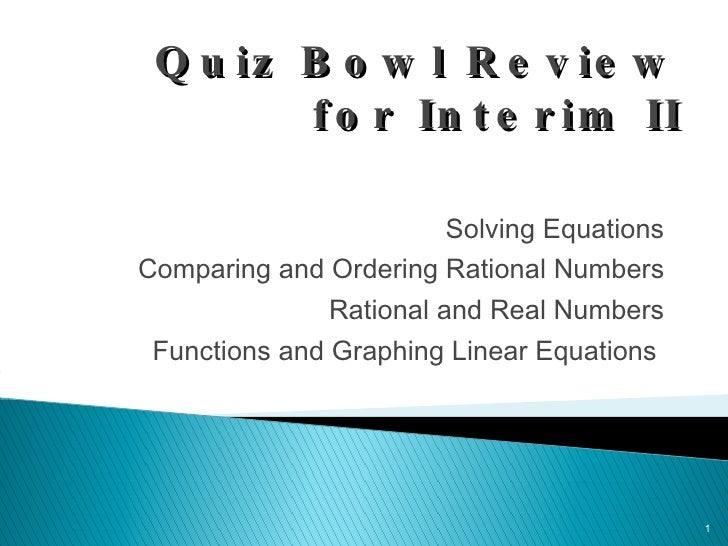 Quiz Bowl Review for Interim II <ul><li>Solving Equations </li></ul><ul><li>Comparing and Ordering Rational Numbers </li><...