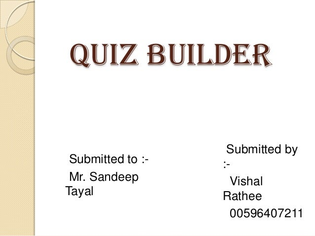 QUIZ BUILDER  Submitted to :Mr. Sandeep Tayal  Submitted by :Vishal Rathee 00596407211