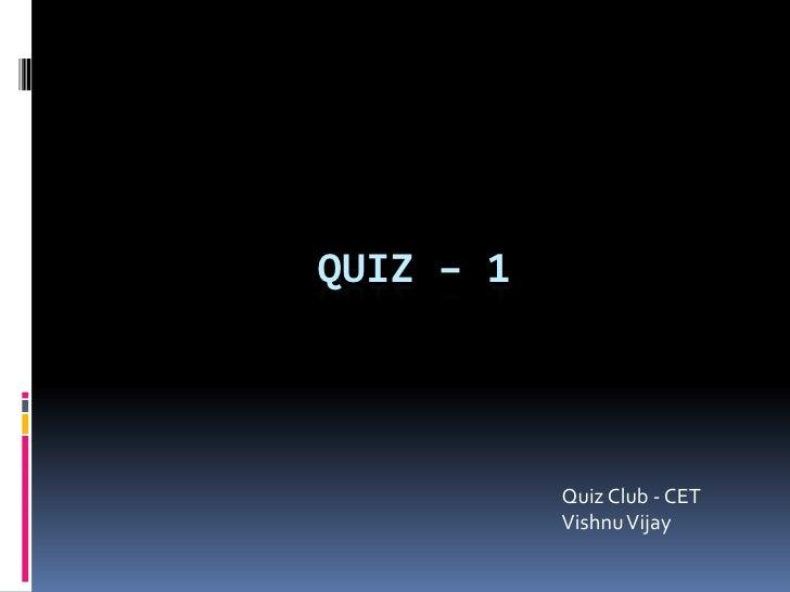 Quiz – 1<br />Quiz Club - CETVishnu Vijay<br />