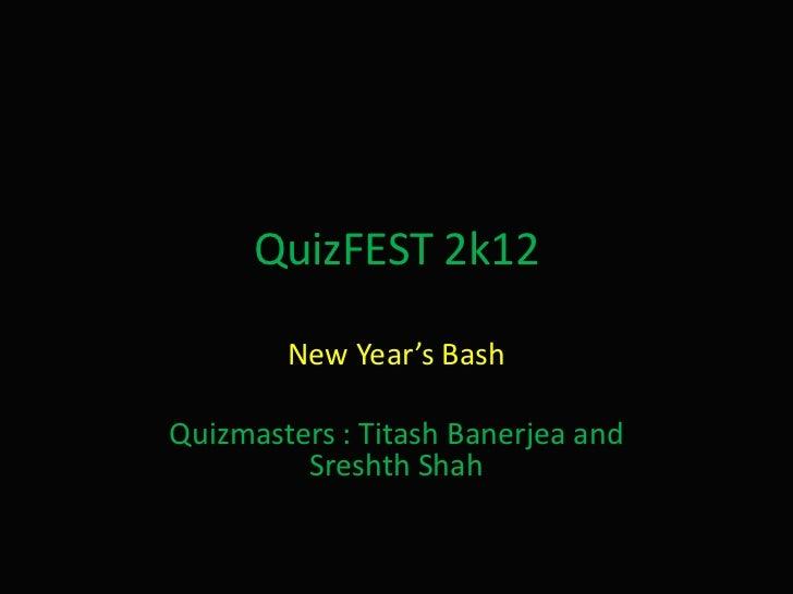 QuizFEST 2k12        New Year's BashQuizmasters : Titash Banerjea and         Sreshth Shah