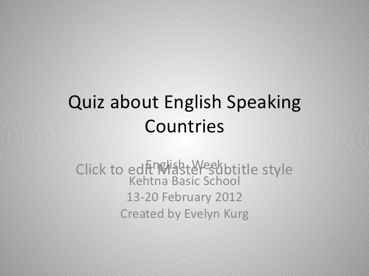 Quiz about English Speaking Countries Final (Form 5-9) English  Week Kehtna Basic School 13-20 February 2012 Created by Ev...