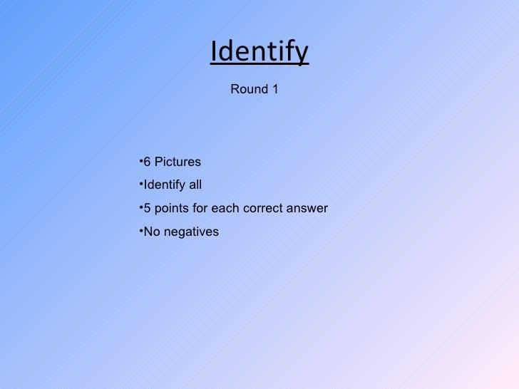 Identify <ul><li>6 Pictures </li></ul><ul><li>Identify all </li></ul><ul><li>5 points for each correct answer </li></ul><u...