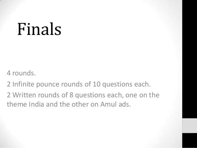 Finals 4 rounds. 2 Infinite pounce rounds of 10 questions each. 2 Written rounds of 8 questions each, one on the theme Ind...