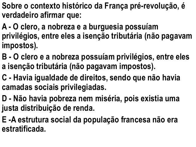 Sobre o contexto histórico da França pré-revolução, é  verdadeiro afirmar que:  A - O clero, a nobreza e a burguesia possu...