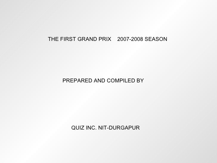 THE FIRST GRAND PRIX  2007-2008 SEASON PREPARED AND COMPILED BY QUIZ INC. NIT-DURGAPUR