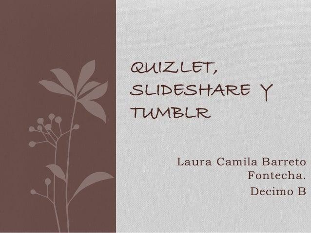 Laura Camila Barreto Fontecha. Decimo B QUIZLET, SLIDESHARE Y TUMBLR