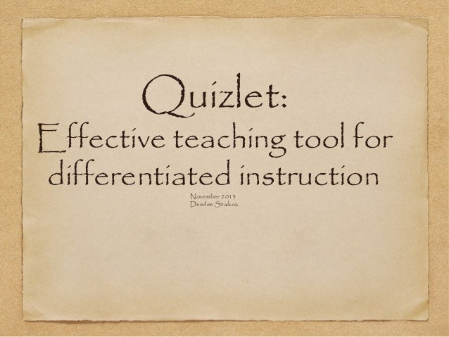 Quizlet:  Effective teaching tool for differentiated instruction November 2013 Deedee Staikos