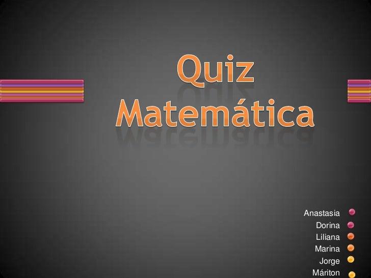 Anastasia<br />Dorina<br />Liliana<br />Marina<br />Jorge<br />Máriton<br />Quiz  Matemática<br />