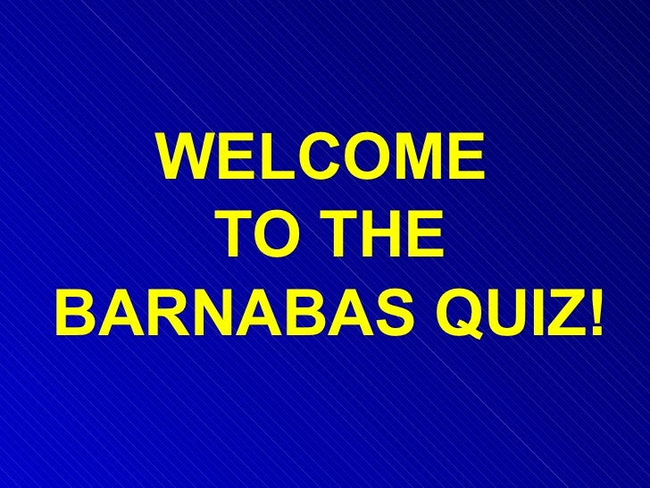 WELCOME  TO THE BARNABAS QUIZ!