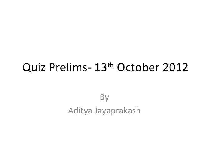 Quiz Prelims- 13th October 2012                 By        Aditya Jayaprakash
