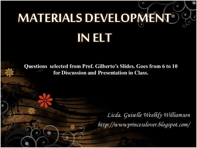 MATERIALS DEVELOPMENT IN ELT Licda. Guiselle Weelkly Williamson http://wwwprincesslover.blogspot.com/ Questions selected f...