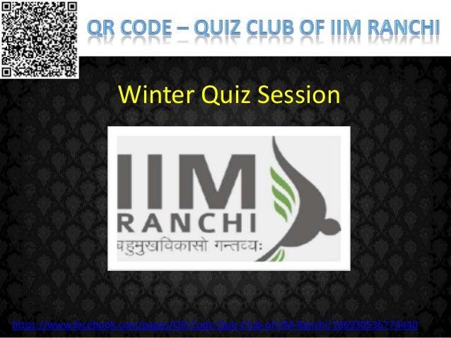Winter Quiz Sessionhttps://www.facebook.com/pages/QR-Code-Quiz-Club-of-IIM-Ranchi/166930536774440