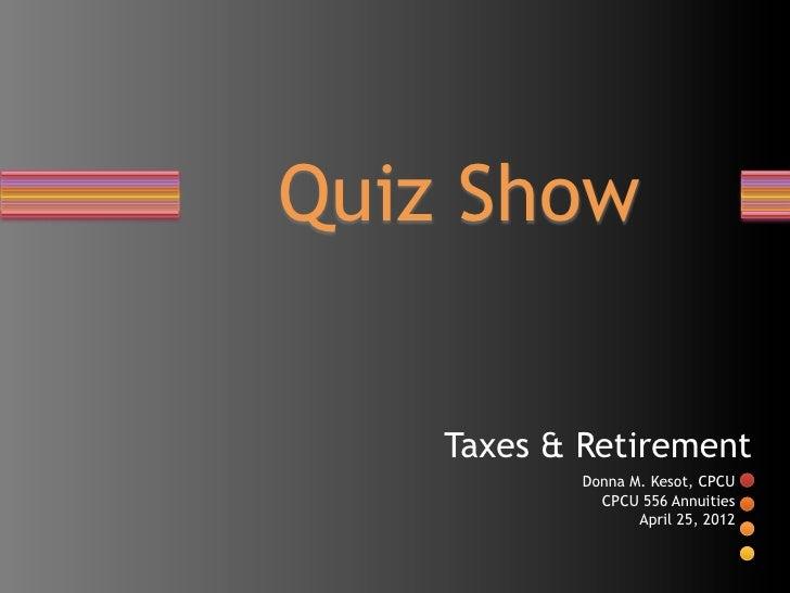 Quiz Show    Taxes & Retirement            Donna M. Kesot, CPCU              CPCU 556 Annuities                   April 25...
