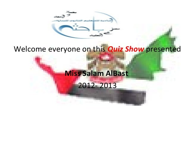 Welcome everyone on this Quiz Show presented Miss Salam AlBast 2012- 2013