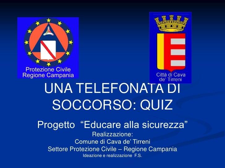 """UNA TELEFONATA DI   SOCCORSO: QUIZ Progetto """"Educare alla sicurezza""""                   Realizzazione:            Comune di..."""