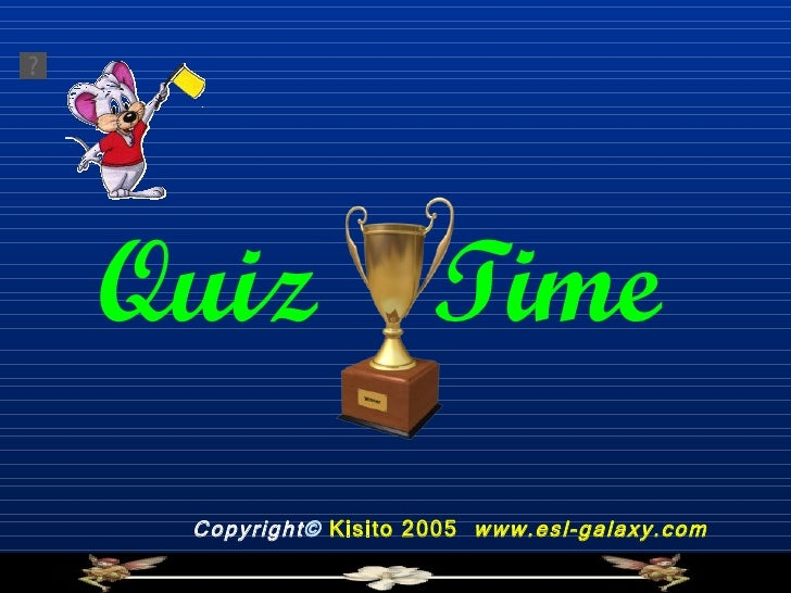 Quiz  Time   Copyright ©   Kisito 2005  www.esl-galaxy.com