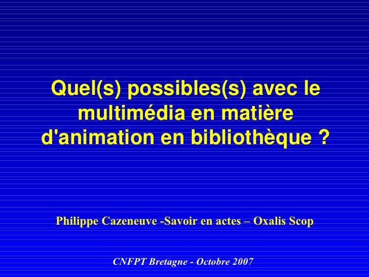 Quel(s) possibles(s) avec le multimédia en matière d'animation en bibliothèque ? Philippe Cazeneuve -Savoir en actes – Oxa...