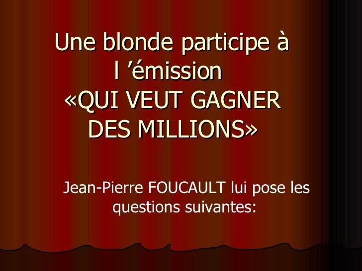 Une blonde participe à l'émission  «QUI VEUT GAGNER DES MILLIONS» Jean-Pierre FOUCAULT lui pose les questions suivantes: