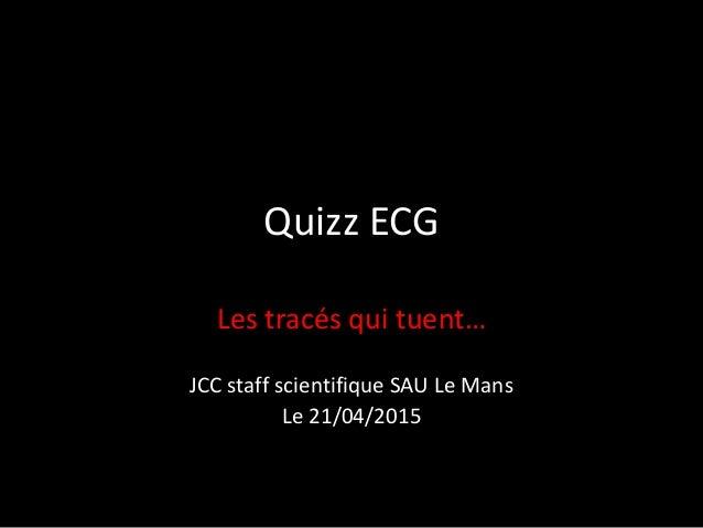 Quizz ECG Les tracés qui tuent… JCC staff scientifique SAU Le Mans Le 21/04/2015