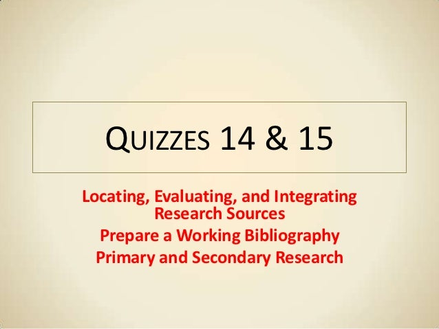 QUIZZES 14 & 15Locating, Evaluating, and Integrating          Research Sources  Prepare a Working Bibliography  Primary an...