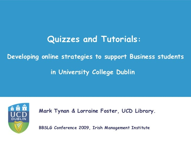 Quizzes and tutorials : developing online strategies to support Business students in University College Dublin. Authors: Mark Tynan, Lorraine Foster