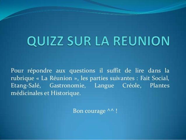 Pour répondre aux questions il suffit de lire dans larubrique « La Réunion », les parties suivantes : Fait Social,Etang-Sa...