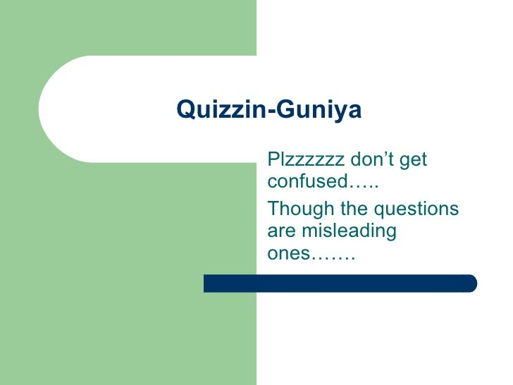 Quizzin-Guniya Plzzzzzz don't get confused….. Though the questions are misleading ones…….