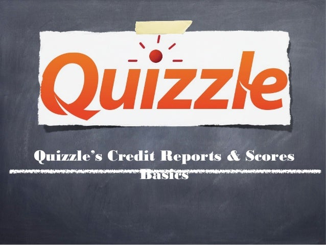 Quizzle's Credit Reports & Scores              Basics