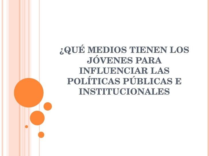 ¿QUÉ MEDIOS TIENEN LOS JÓVENES PARA INFLUENCIAR LAS POLÍTICAS PÚBLICAS E INSTITUCIONALES