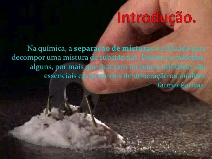 Introdução.<br />Na química, a separação de misturas é utilizada para decompor uma mistura de substâncias. Dentre os métod...