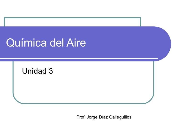 Química del Aire Unidad 3 Prof. Jorge Díaz Galleguillos