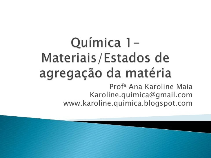 Química 1- Materiais/Estados de agregação da matéria<br />Profa Ana Karoline Maia<br />Karoline.quimica@gmail.com<br />www...