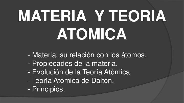 MATERIA Y TEORIA    ATOMICA - Materia, su relación con los átomos. - Propiedades de la materia. - Evolución de la Teoría A...