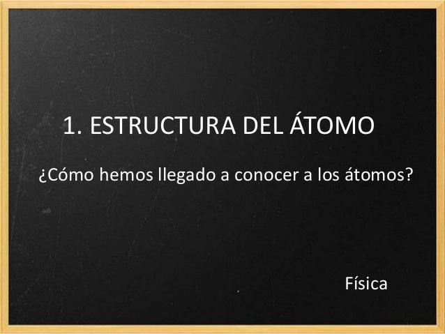 1. ESTRUCTURA DEL ÁTOMO  ¿Cómo hemos llegado a conocer a los átomos?  Física