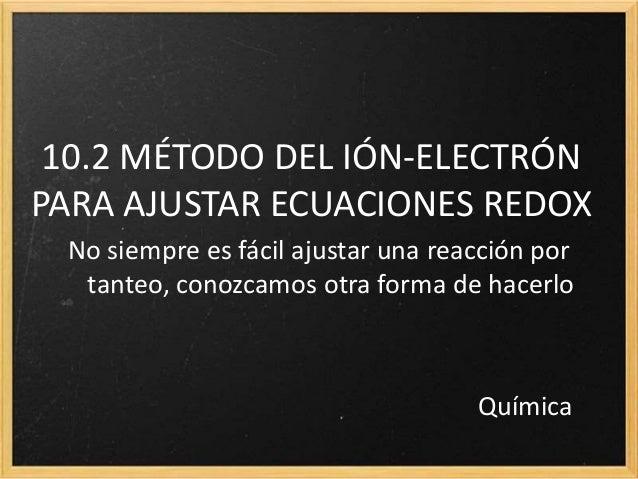 10.2 MÉTODO DEL IÓN-ELECTRÓN PARA AJUSTAR ECUACIONES REDOX No siempre es fácil ajustar una reacción por tanteo, conozcamos...