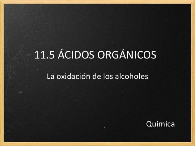 11.5 ÁCIDOS ORGÁNICOS La oxidación de los alcoholes Química
