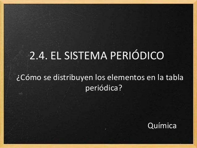 2.4. EL SISTEMA PERIÓDICO  ¿Cómo se distribuyen los elementos en la tabla  periódica?  Química