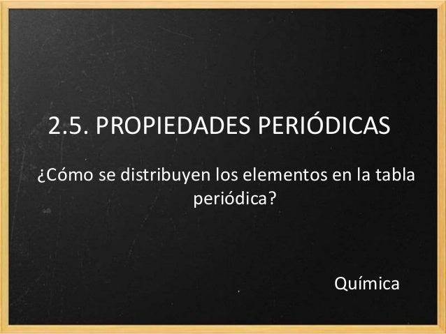 2.5. PROPIEDADES PERIÓDICAS  ¿Cómo se distribuyen los elementos en la tabla  periódica?  Química