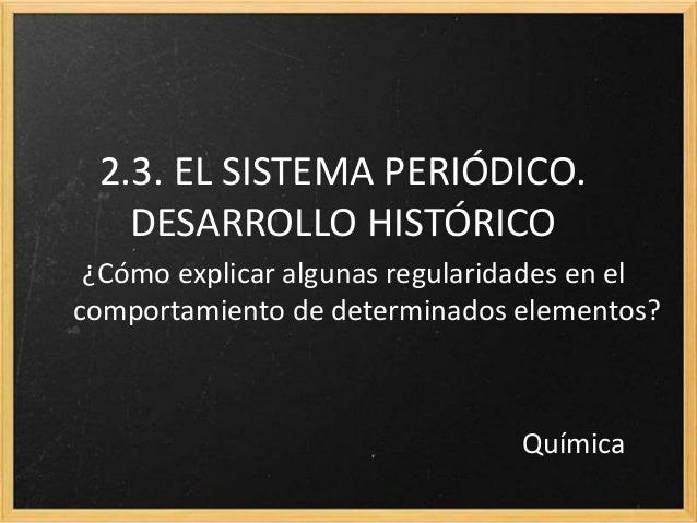 2.3. EL SISTEMA PERIÓDICO.  DESARROLLO HISTÓRICO  ¿Cómo explicar algunas regularidades en el  comportamiento de determinad...