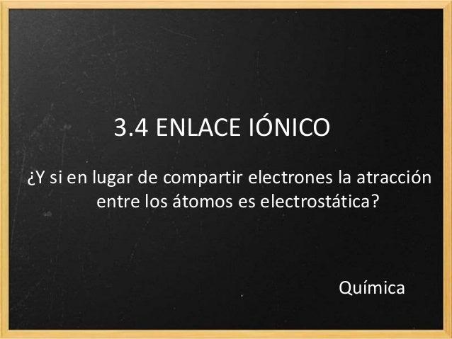 3.4 ENLACE IÓNICO  ¿Y si en lugar de compartir electrones la atracción  entre los átomos es electrostática?  Química