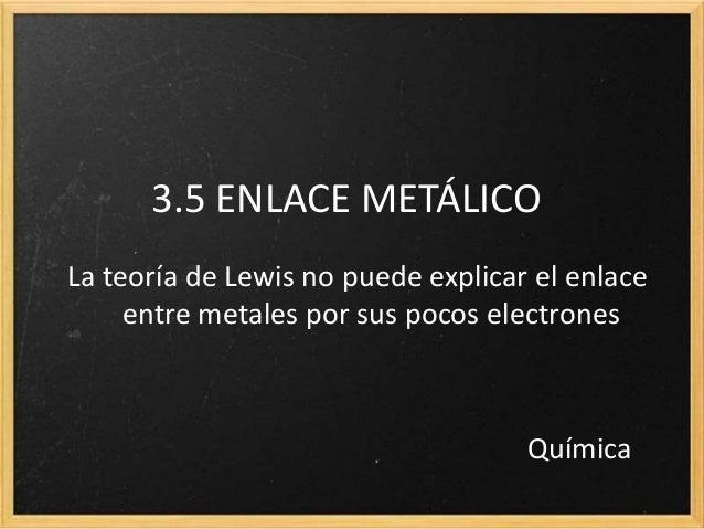 3.5 ENLACE METÁLICO  La teoría de Lewis no puede explicar el enlace  entre metales por sus pocos electrones  Química