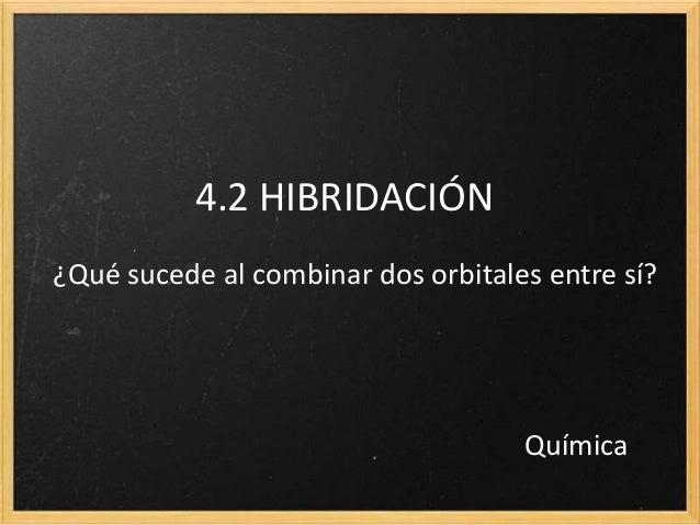 4.2 HIBRIDACIÓN  ¿Qué sucede al combinar dos orbitales entre sí?  Química