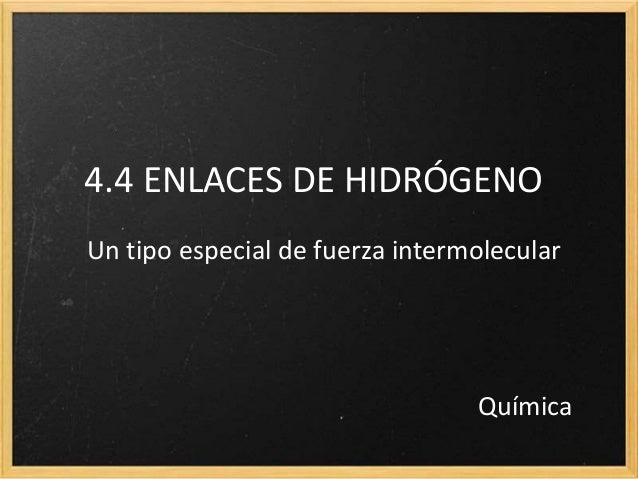 4.4 ENLACES DE HIDRÓGENO  Un tipo especial de fuerza intermolecular  Química