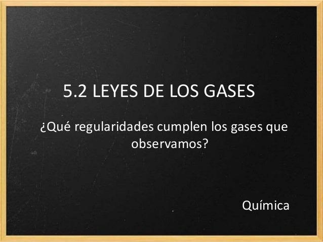 5.2 LEYES DE LOS GASES  ¿Qué regularidades cumplen los gases que  observamos?  Química
