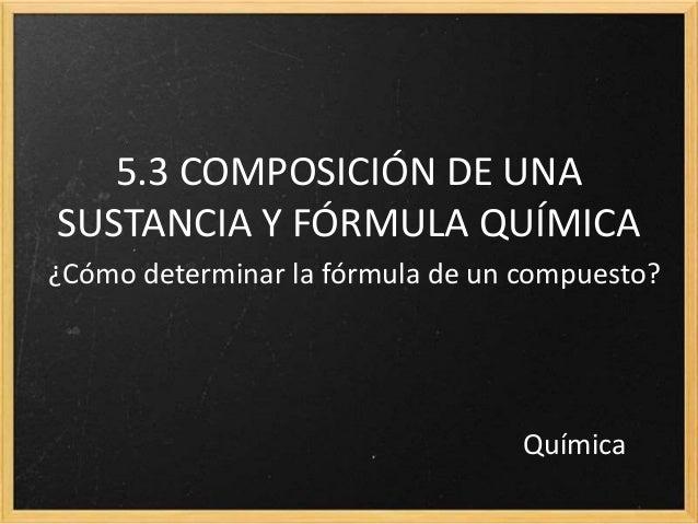 5.3 COMPOSICIÓN DE UNA  SUSTANCIA Y FÓRMULA QUÍMICA  ¿Cómo determinar la fórmula de un compuesto?  Química