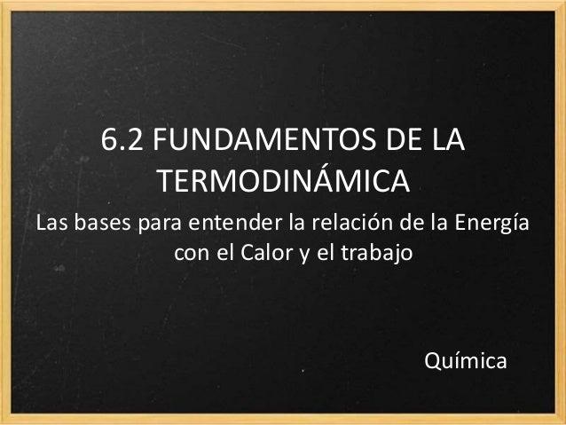 6.2 FUNDAMENTOS DE LA  TERMODINÁMICA  Las bases para entender la relación de la Energía  con el Calor y el trabajo  Químic...