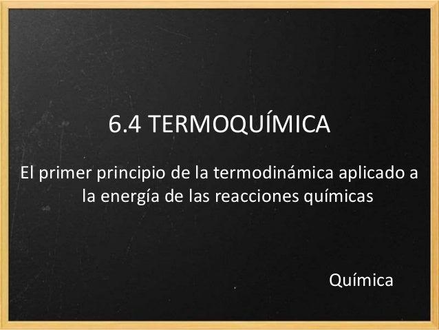 6.4 TERMOQUÍMICA  El primer principio de la termodinámica aplicado a  la energía de las reacciones químicas  Química