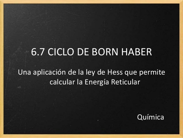6.7 CICLO DE BORN HABER  Una aplicación de la ley de Hess que permite  calcular la Energía Reticular  Química